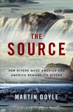 The source : how rivers made America and America remade its rivers